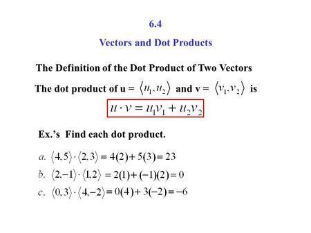 6.4 Vectors and Dot Products The Definition of the Dot Product of Two Vectors The dot product of u = and v = is Ex.'s Find each dot product.