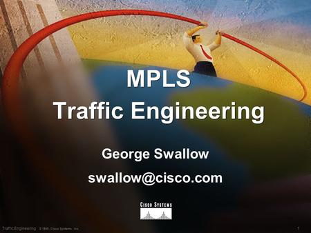 1Traffic Engineering © 1999, Cisco Systems, Inc. MPLS Traffic Engineering George Swallow George Swallow