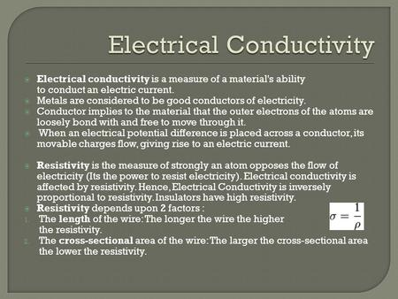  Electrical conductivity is a measure of a material's ability to conduct an electric current.  Metals are considered to be good conductors of electricity.