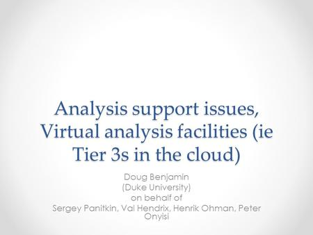 Analysis support issues, Virtual analysis facilities (ie Tier 3s in the cloud) Doug Benjamin (Duke University) on behalf of Sergey Panitkin, Val Hendrix,