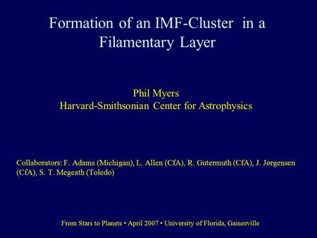 Formation of an IMF-Cluster in a Filamentary Layer Collaborators: F. Adams (Michigan), L. Allen (CfA), R. Gutermuth (CfA), J. Jørgensen (CfA), S. T. Megeath.