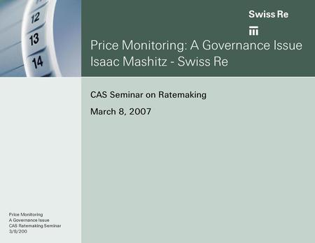 Price Monitoring: A Governance Issue Isaac Mashitz - Swiss Re CAS Seminar on Ratemaking March 8, 2007 Price Monitoring A Governance Issue CAS Ratemaking.