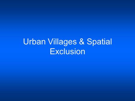 Urban Villages & Spatial Exclusion. Urban Villages An Urban Village is a distinctive residential district whose functional form and character is influenced.