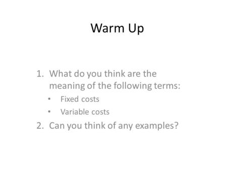 Warm Up 1.What do you think are the meaning of the following terms: Fixed costs Variable costs 2.Can you think of any examples?