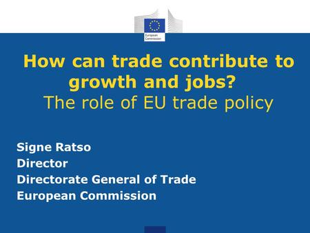 How can trade contribute to growth and jobs? The role of EU trade policy Signe Ratso Director Directorate General of Trade European Commission.