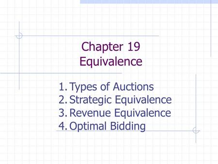 Chapter 19 Equivalence 1.Types of Auctions 2.Strategic Equivalence 3.Revenue Equivalence 4.Optimal Bidding.