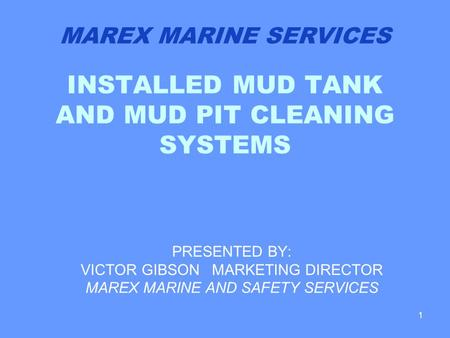 1 INSTALLED MUD TANK AND MUD PIT CLEANING SYSTEMS PRESENTED BY: VICTOR GIBSON MARKETING DIRECTOR MAREX MARINE AND SAFETY SERVICES MAREX MARINE SERVICES.