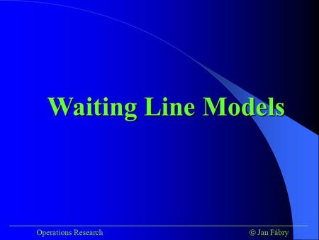 ___________________________________________________________________________ Operations Research  Jan Fábry Waiting Line Models.