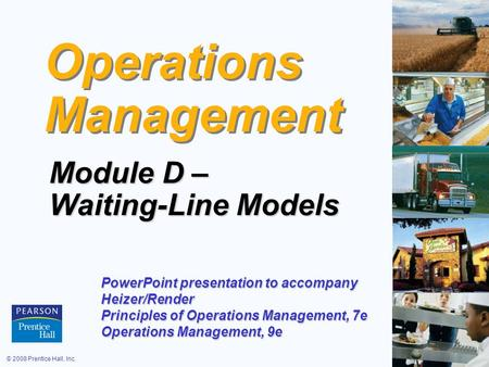 © 2008 Prentice Hall, Inc.D – 1 Operations Management Module D – Waiting-Line Models PowerPoint presentation to accompany Heizer/Render Principles of Operations.