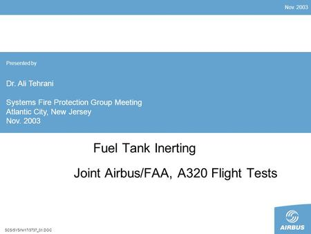 Nov. 2003 SCS/SYS/N/17/3737_01.DOC Fuel Tank Inerting Joint Airbus/FAA, A320 Flight Tests Presented by Dr. Ali Tehrani Systems Fire Protection Group Meeting.
