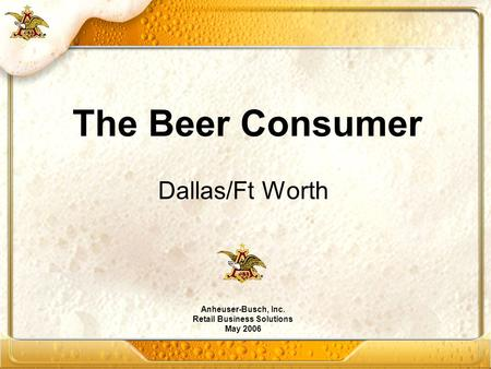 Dallas/Ft Worth Anheuser-Busch, Inc. Retail Business Solutions May 2006 The Beer Consumer.