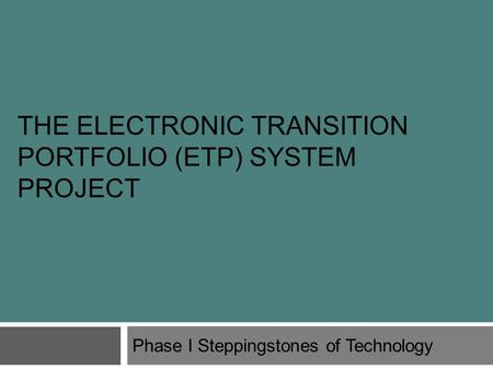 THE ELECTRONIC TRANSITION PORTFOLIO (ETP) SYSTEM PROJECT Phase I Steppingstones of Technology.