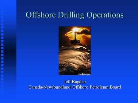 Offshore Drilling Operations Jeff Bugden Canada-Newfoundland Offshore Petroleum Board.