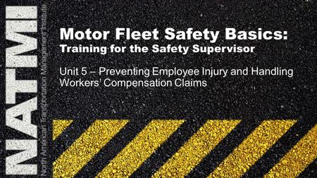 Motor Fleet Safety Basics: Training for the Safety Supervisor Unit 5 – Preventing Employee Injury and Handling Workers' Compensation Claims.