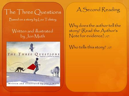 The Three Questions Based on a story by Leo Tolstoy Written and illustrated by Jon Muth A Second Reading Why does the author tell the story? (Read the.