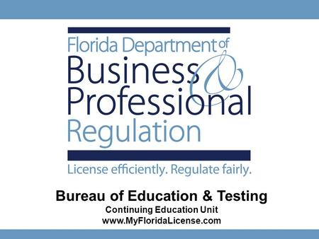 1 Bureau of Education & Testing Continuing Education Unit www.MyFloridaLicense.com Ken Lawson, Secretary Gus Ashoo, Bureau Chief.