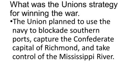 What was the Unions strategy for winning the war. The Union planned to use the navy to blockade southern ports, capture the Confederate capital of Richmond,