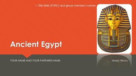 <strong>Ancient</strong> Egypt YOUR NAME AND YOUR PARTNERS NAMEWorld History 1. Title Slide (TOPIC) and group member's names.