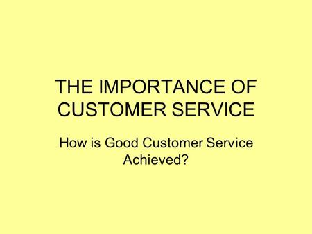 THE IMPORTANCE OF CUSTOMER SERVICE How is Good Customer Service Achieved?