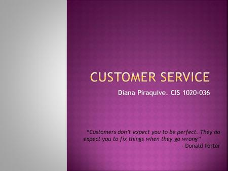 "Diana Piraquive. CIS 1020-036 ""Customers don't expect you to be perfect. They do expect you to fix things when they go wrong"" - Donald Porter."