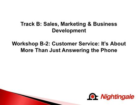 Track B: Sales, Marketing & Business Development Workshop B-2: Customer Service: It's About More Than Just Answering the Phone.