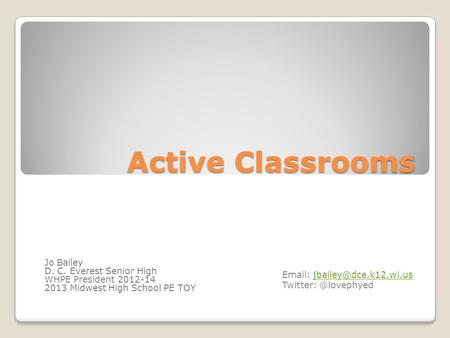 Active Classrooms Jo Bailey D. C. Everest Senior High WHPE President 2012-14 2013 Midwest High School PE TOY