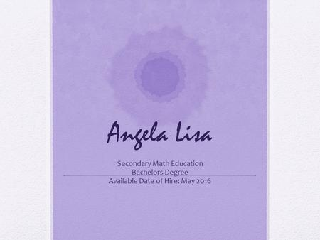 Angela Lisa Secondary Math Education Bachelors Degree Available Date of Hire: May 2016.