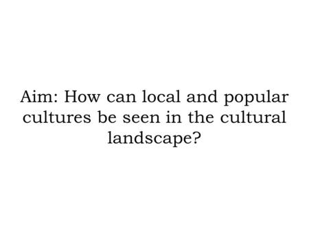Aim: How can local and popular cultures be seen in the cultural landscape?