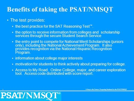 1 A Step to the Future: Preparing Students for the PSAT/NMSQT Benefits of taking the PSAT/NMSQT The test provides: the best practice for the SAT Reasoning.