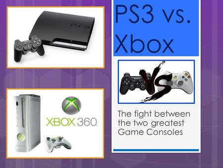 The fight between the two greatest Game Consoles PS3 vs. Xbox.