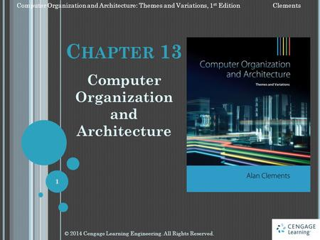 C HAPTER 13 <strong>Computer</strong> Organization and Architecture © 2014 Cengage Learning Engineering. All Rights Reserved. 1 <strong>Computer</strong> Organization and Architecture: