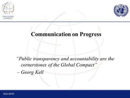 "8/21/2015 Communication on Progress ""Public transparency and accountability are the cornerstones of the Global Compact"" – Georg Kell."