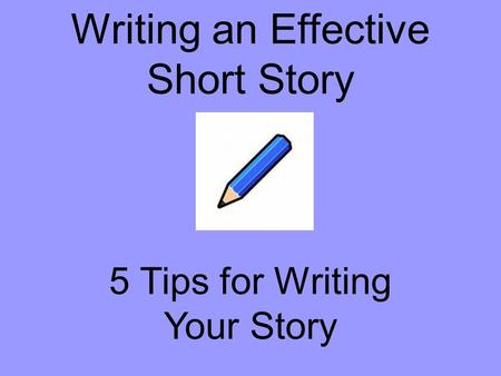 Writing an Effective Short Story 5 Tips for Writing Your Story.