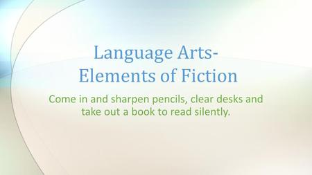Come in and sharpen pencils, clear desks and take out a book to read silently. Language Arts- Elements of Fiction.