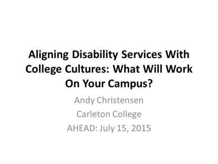 Aligning Disability Services With College Cultures: What Will Work On Your Campus? Andy Christensen Carleton College AHEAD: July 15, 2015.