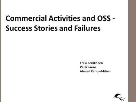 Commercial Activities and OSS - Success Stories and Failures Erkki Kerkkonen Pauli Paaso Ahmed Rafiq-ul-Islam.
