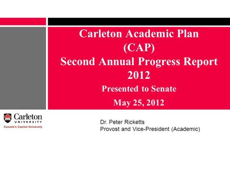 Carleton Academic Plan (CAP) Second Annual Progress Report 2012 Presented to Senate May 25, 2012 Dr. Peter Ricketts Provost and Vice-President (Academic)