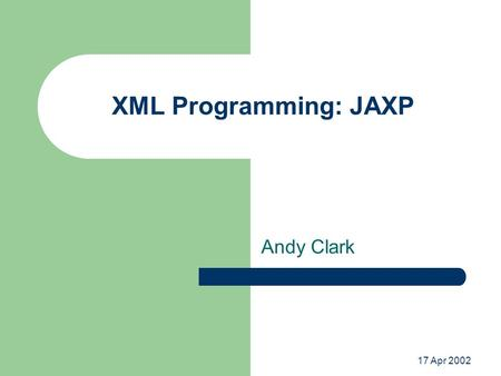 17 Apr 2002 XML Programming: JAXP Andy Clark. Java API for XML Processing Standard Java API for loading, creating, accessing, and transforming XML documents.