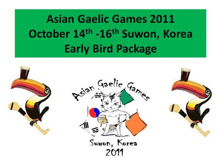 Asian Gaelic Games 2011 October 14 th -16 th Suwon, Korea Early Bird Package.