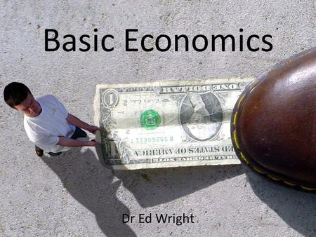 "Basic Economics Dr Ed Wright. What is Economics? ""A science that deals with the allocation, or use, of scarce resources for the purpose of fulfilling."