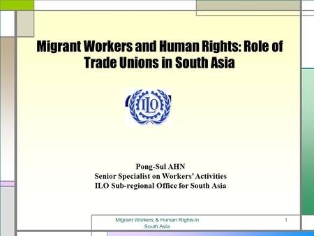 Migrant Workers & Human Rights in South Asia 1 Migrant Workers and Human Rights: Role of Trade Unions in South Asia Pong-Sul AHN Senior Specialist on.