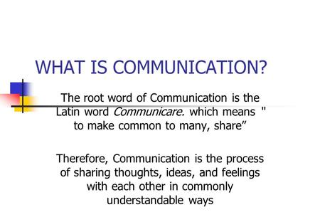 "WHAT IS COMMUNICATION? The root word of Communication is the Latin word Communicare. which means "" to make common to many, share"" Therefore, Communication."
