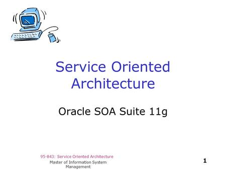 95-843: Service Oriented Architecture 1 Master of Information System Management Service Oriented Architecture Oracle SOA Suite 11g.