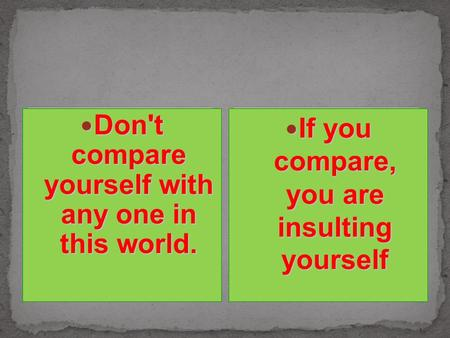 Don't compare yourself with any one in this world. Don't compare yourself with any one in this world. If you compare, you are insulting yourself If you.