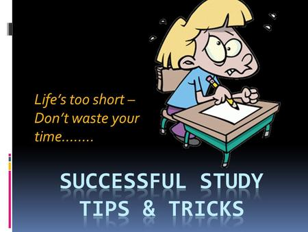 Life's too short – Don't waste your time……... Does this seem familiar? Honey, it's time to study. You know you have exams coming up soon!