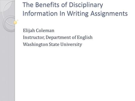 The Benefits of Disciplinary Information In Writing Assignments Elijah Coleman Instructor, Department of English Washington State University.
