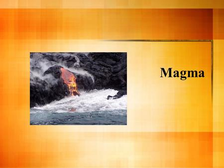 Magma. Composition of Magma Slushy mix of molten rock, gases, and mineral crystals Elements in magma include: Oxygen, Silicon, Aluminum, Iron, Magnesium,