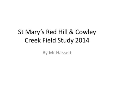 St Mary's Red Hill & Cowley Creek Field Study 2014 By Mr Hassett.