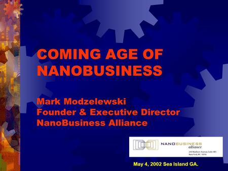COMING AGE OF NANOBUSINESS Mark Modzelewski Founder & Executive Director NanoBusiness Alliance May 4, 2002 Sea Island GA.