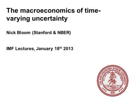 The macroeconomics of time- varying uncertainty Nick Bloom (Stanford & NBER) IMF Lectures, January 18 th 2013.